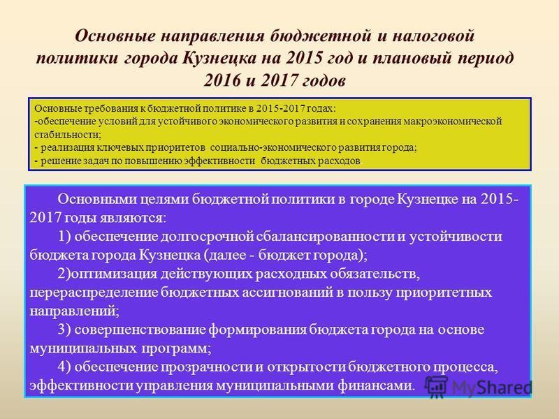 Основными целями бюджетной политики в городе Кузнецке на 2015- 2017 годы являются: 1) обеспечение долгосрочной сбалансированности и устойчивости бюджета города Кузнецка (далее - бюджет города); 2)оптимизация действующих расходных обязательств, перера