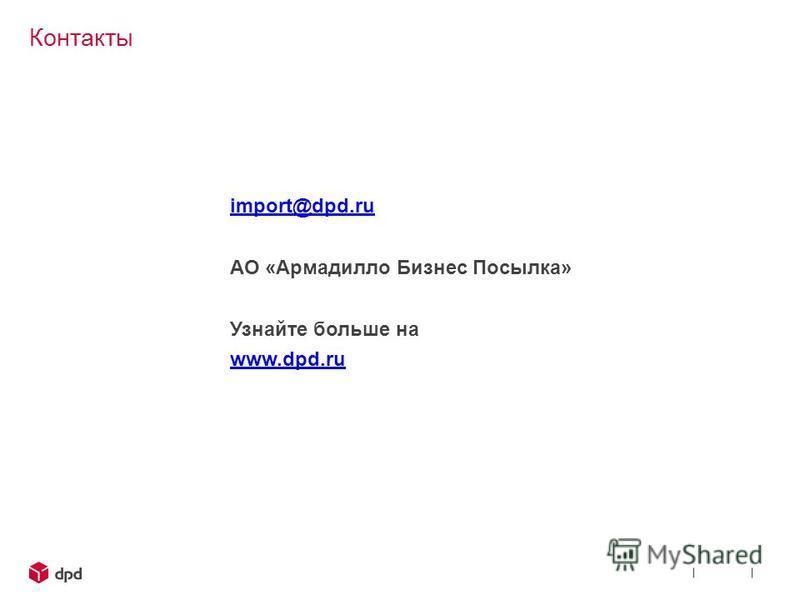 Контакты import@dpd.ru АО «Армадилло Бизнес Посылка» Узнайте больше на www.dpd.ru