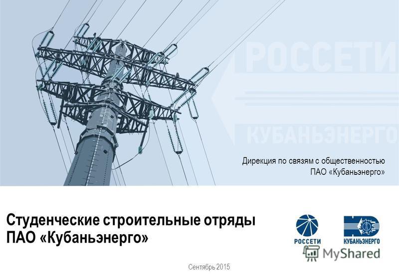 Студенческие строительные отряды ПАО «Кубаньэнерго» Дирекция по связям с общественностью ПАО «Кубаньэнерго» Сентябрь 2015