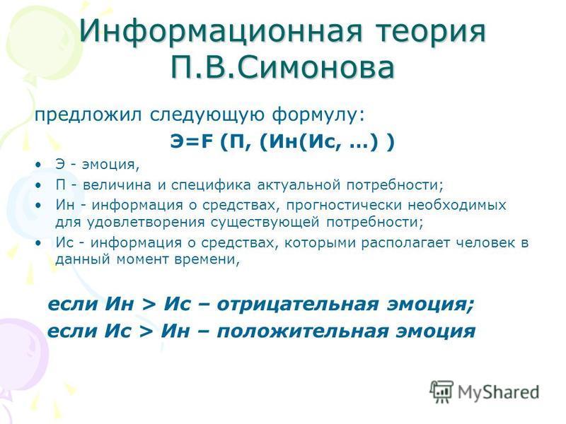 Информационная теория П.В.Симонова предложил следующую формулу: Э=F (П, (Ин(Ис, …) ) Э - эмоция, П - величина и специфика актуальной потребности; Ин - информация о средствах, прогностический необходимых для удовлетворения существующей потребности; Ис