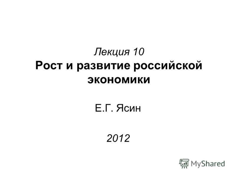Лекция 10 Рост и развитие российской экономики Е.Г. Ясин 2012