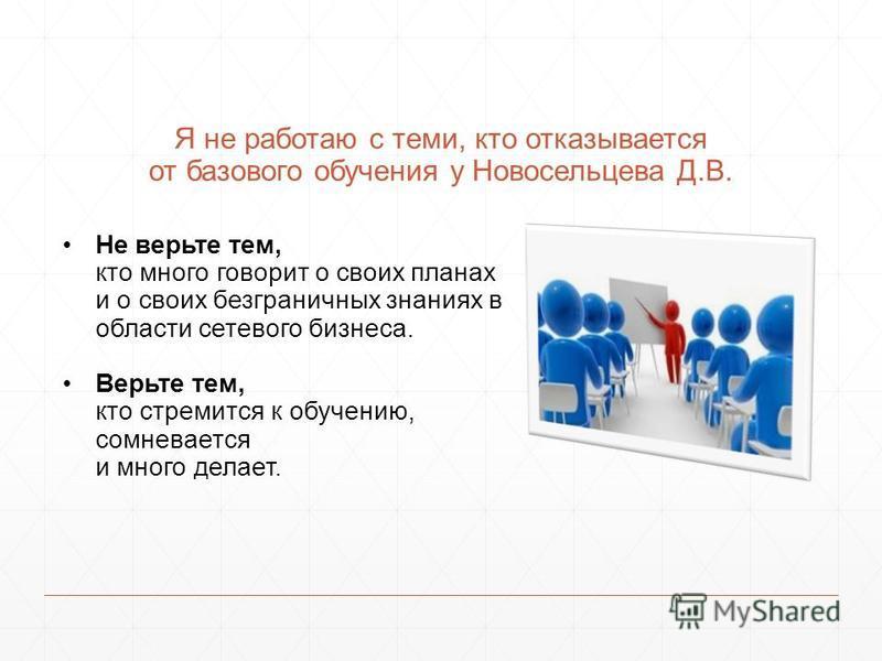 Я не работаю с теми, кто отказывается от базового обучения у Новосельцева Д.В. Не верьте тем, кто много говорит о своих планах и о своих безграничных знаниях в области сетевого бизнеса. Верьте тем, кто стремится к обучению, сомневается и много делает