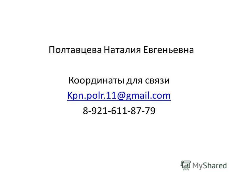 Полтавцева Наталия Евгеньевна Координаты для связи Kpn.polr.11@gmail.com 8-921-611-87-79