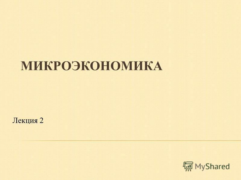 МИКРОЭКОНОМИКА Лекция 2