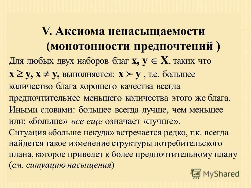 V. Аксиома ненасыщаемости (монотонности предпочтений ) Для любых двух наборов благ x, y X, таких что x y, x y, выполняется: x y, т.е. большее количество блага хорошего качества всегда предпочтительнее меньшего количества этого же блага. Иными словами