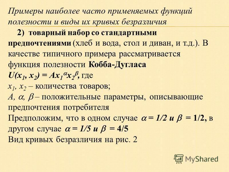 Примеры наиболее часто применяемых функций полезности и виды их кривых безразличия 2 ) товарный набор со стандартными предпочтениями (хлеб и вода, стол и диван, и т.д.). В качестве типичного примера рассматривается функция полезности Кобба-Дугласа U(