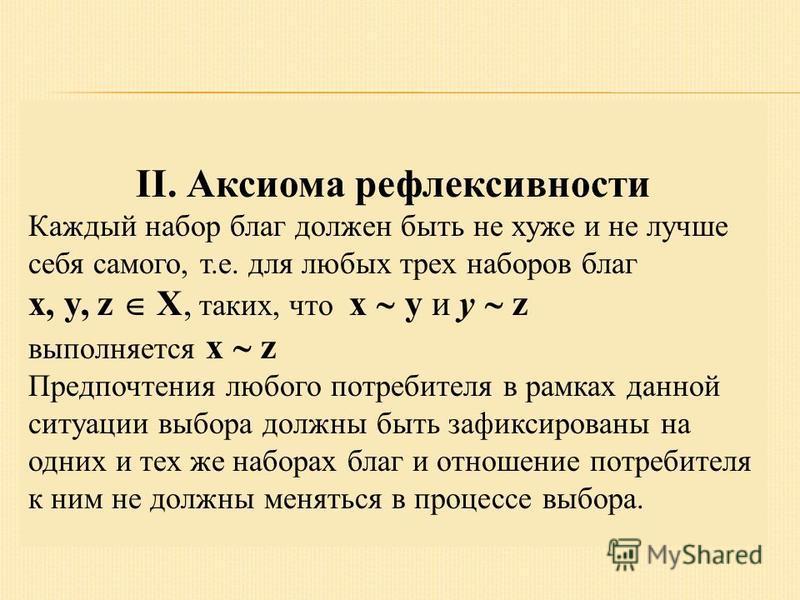 II. Аксиома рефлексивности Каждый набор благ должен быть не хуже и не лучше себя самого, т.е. для любых трех наборов благ x, y, z X, таких, что x y и y z выполняется x z Предпочтения любого потребителя в рамках данной ситуации выбора должны быть зафи