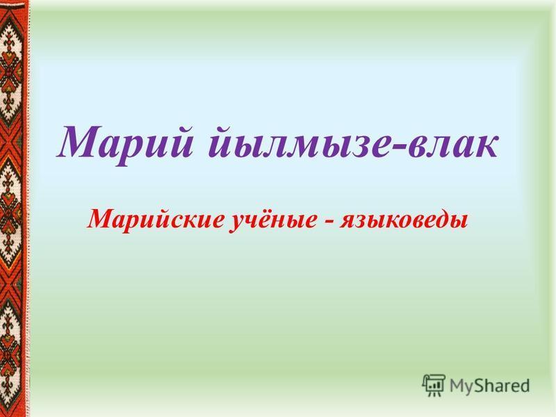 Марий йылмызе-влаг Марийские учёные - языковеды
