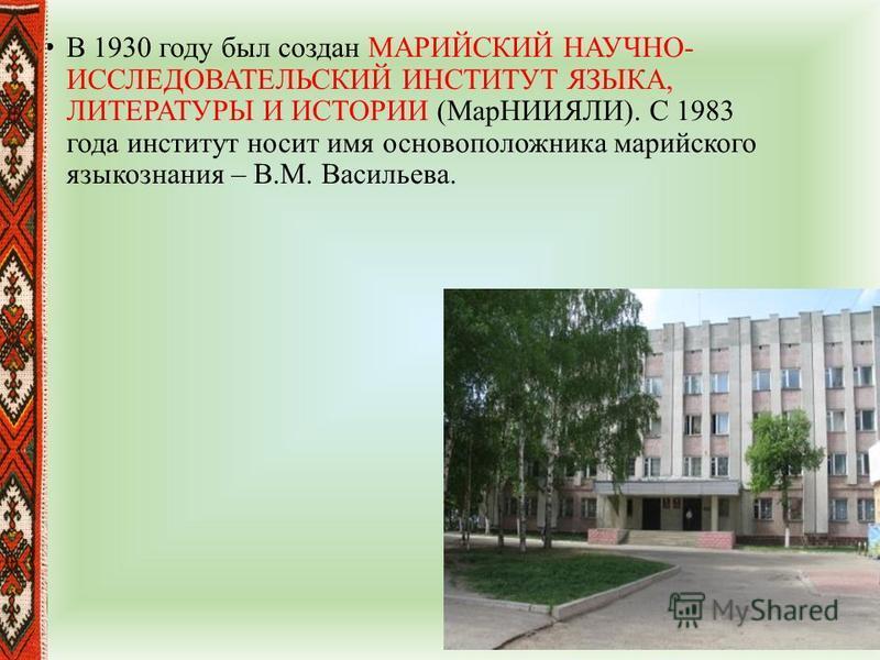 В 1930 году был создан МАРИЙСКИЙ НАУЧНО- ИССЛЕДОВАТЕЛЬСКИЙ ИНСТИТУТ ЯЗЫКА, ЛИТЕРАТУРЫ И ИСТОРИИ (МарНИИЯЛИ). С 1983 года институт носит имя основоположника марийского языкознания – В.М. Васильева.