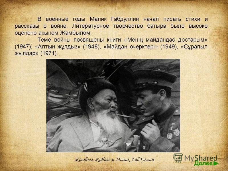 В военные годы Малик Габдуллин начал писать стихи и рассказы о войне. Литературное творчество батыра было высоко оценено акыном Жамбылом. Теме войны посвящены книги «Менің майданас достарым» (1947), «Алтын жұлдыз» (1948), «Майдан очерктері» (1949), «