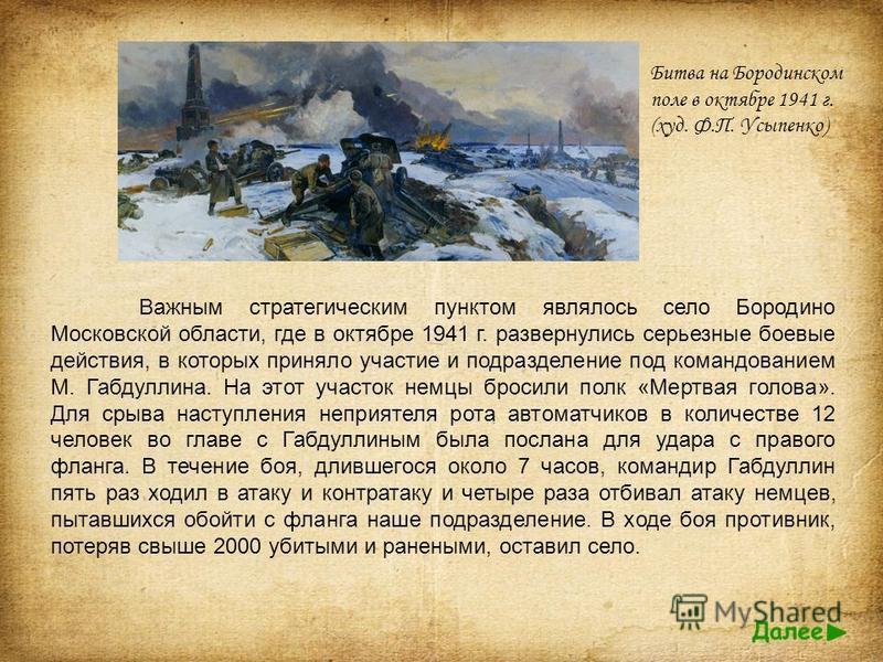 Важным стратегическим пунктом являлось село Бородино Московской области, где в октябре 1941 г. развернулись серьезные боевые действия, в которых приняло участие и подразделение под командованием М. Габдуллина. На этот участок немцы бросили полк «Мерт