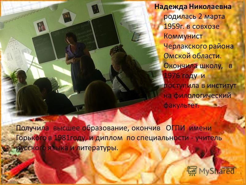 Надежда Николаевна родилась 2 марта 1959 г. в совхозе Коммунист Черлакского района Омской области. Окончила школу, в 1976 году и поступила в институт на филологический факультет. Получила высшее образование, окончив ОГПИ имени Горького в 1981 году, и