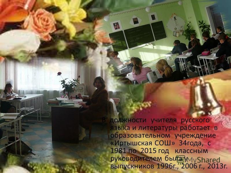 В должности учителя русского языка и литературы работает в образовательном учреждение «Иртышская СОШ» 34 года, с 1981 по 2015 год классным руководителем была у выпускников 1996 г., 2006 г., 2013 г.