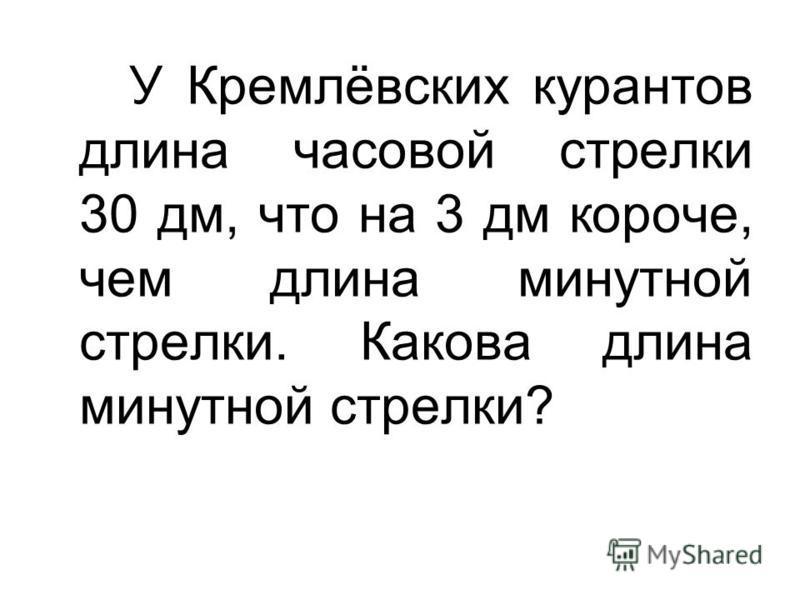 У Кремлёвских курантов длина часовой стрелки 30 дм, что на 3 дм короче, чем длина минутной стрелки. Какова длина минутной стрелки?