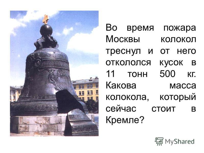 Во время пожара Москвы колокол треснул и от него откололся кусок в 11 тонн 500 кг. Какова масса колокола, который сейчас стоит в Кремле?