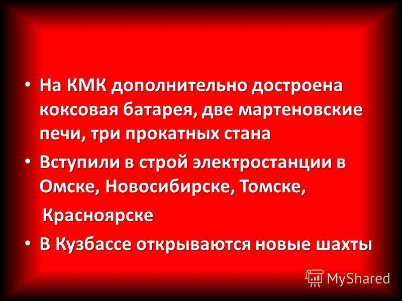 На КМК дополнительно достроена коксовая батарея, две мартеновские печи, три прокатных стана На КМК дополнительно достроена коксовая батарея, две мартеновские печи, три прокатных стана Вступили в строй электростанции в Омске, Новосибирске, Томске, Вст
