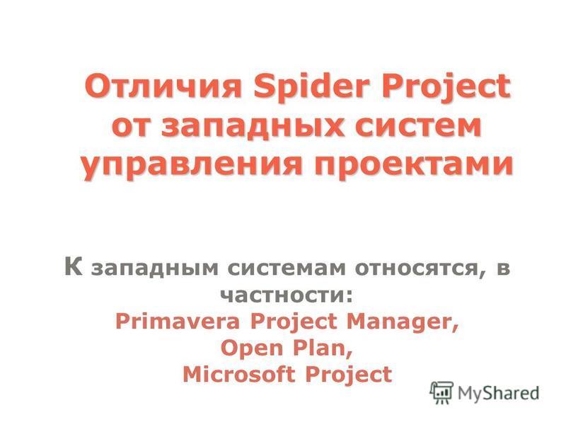 Отличия Spider Project от западных систем управления проектами К западным системам относятся, в частности: Primavera Project Manager, Open Plan, Microsoft Project