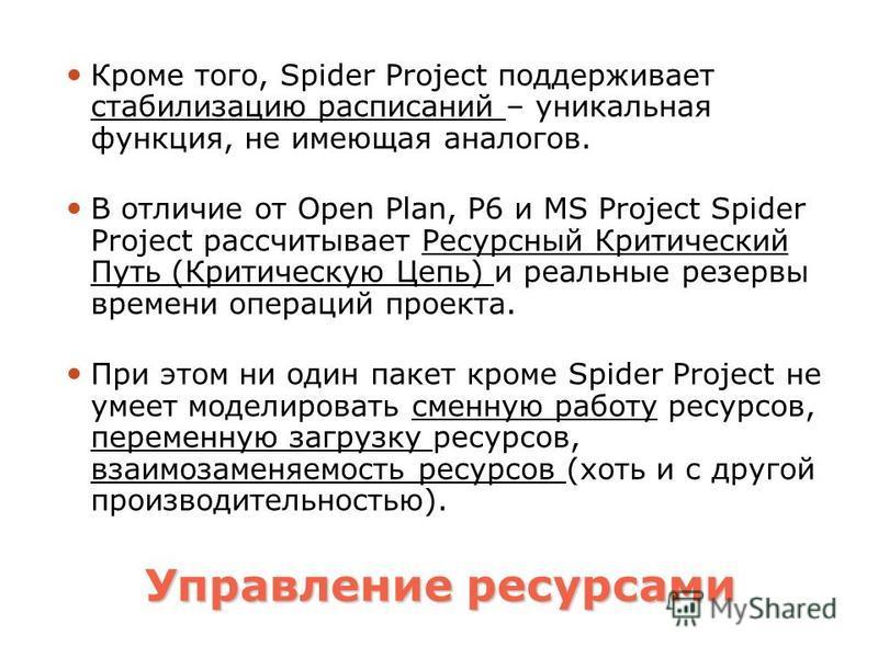 Управление ресурсами Кроме того, Spider Project поддерживает стабилизацию расписаний – уникальная функция, не имеющая аналогов. В отличие от Open Plan, P6 и MS Project Spider Project рассчитывает Ресурсный Критический Путь (Критическую Цепь) и реальн