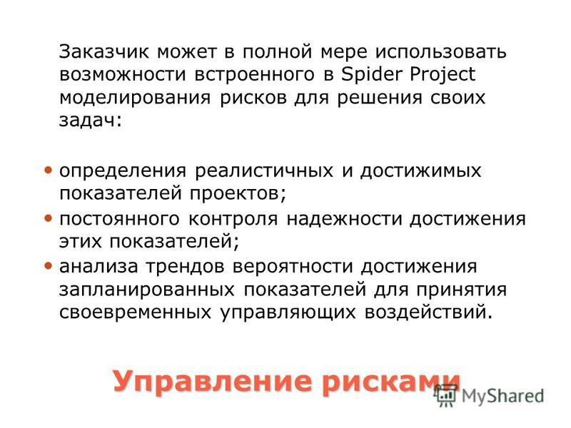 Управление рисками Заказчик может в полной мере использовать возможности встроенного в Spider Project моделирования рисков для решения своих задач: определения реалистичных и достижимых показателей проектов; постоянного контроля надежности достижения