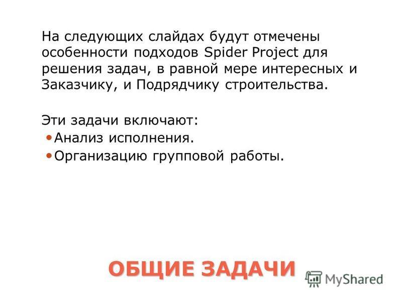 ОБЩИЕ ЗАДАЧИ На следующих слайдах будут отмечены особенности подходов Spider Project для решения задач, в равной мере интересных и Заказчику, и Подрядчику строительства. Эти задачи включают: Анализ исполнения. Организацию групповой работы.