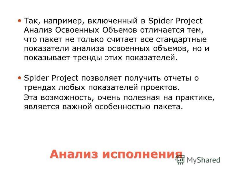 Анализ исполнения Так, например, включенный в Spider Project Анализ Освоенных Объемов отличается тем, что пакет не только считает все стандартные показатели анализа освоенных объемов, но и показывает тренды этих показателей. Spider Project позволяет