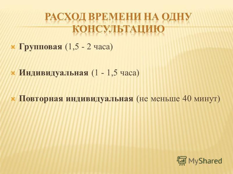 Групповая (1,5 - 2 часа) Индивидуальная (1 - 1,5 часа) Повторная индивидуальная (не меньше 40 минут)