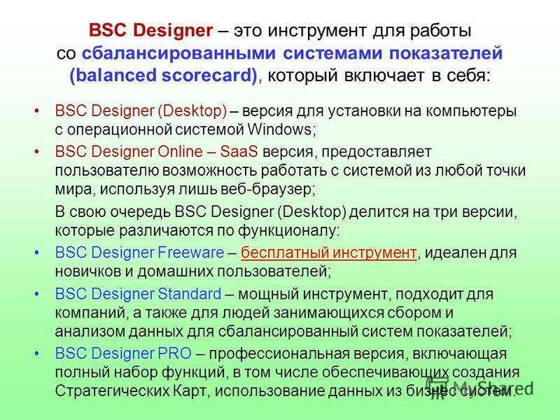 BSC Designer – это инструмент для работы со сбалансированными системами показателей (balanced scorecard), который включает в себя: BSC Designer (Desktop) – версия для установки на компьютеры с операционной системой Windows; BSC Designer Online – SaaS