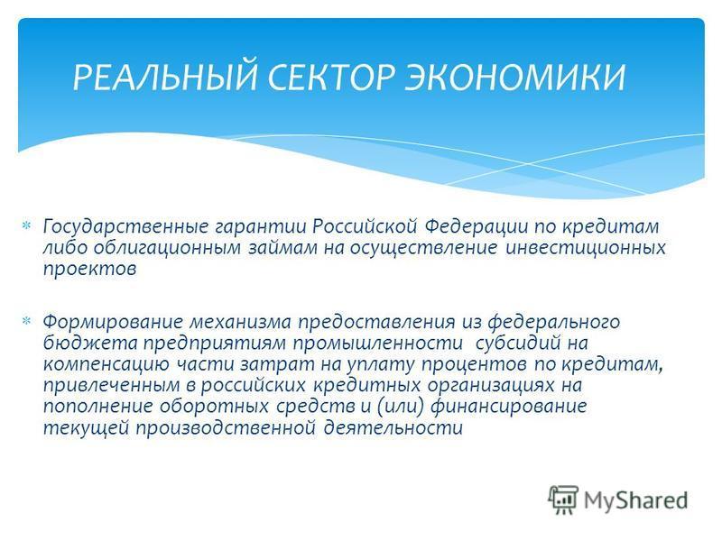 Государственные гарантии Российской Федерации по кредитам либо облигационным займам на осуществление инвестиционных проектов Формирование механизма предоставления из федерального бюджета предприятиям промышленности субсидий на компенсацию части затра