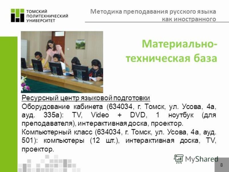 8 Материально- техническая база Ресурсный центр языковой подготовки Оборудование кабинета (634034, г. Томск, ул. Усова, 4 а, ауд. 335 а): TV, Video + DVD, 1 ноутбук (для преподавателя), интерактивная доска, проектор. Компьютерный класс (634034, г. То
