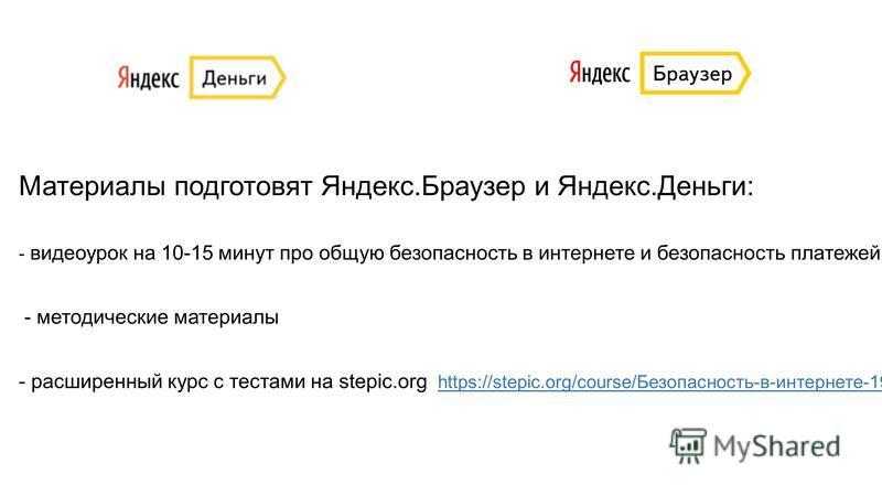 Материалы подготовят Яндекс.Браузер и Яндекс.Деньги: - видеоурок на 10-15 минут про общую безопасность в интернете и безопасность платежей - методические материалы - расширенный курс с тестами на stepic.org https://stepic.org/course/Безопасность-в-ин