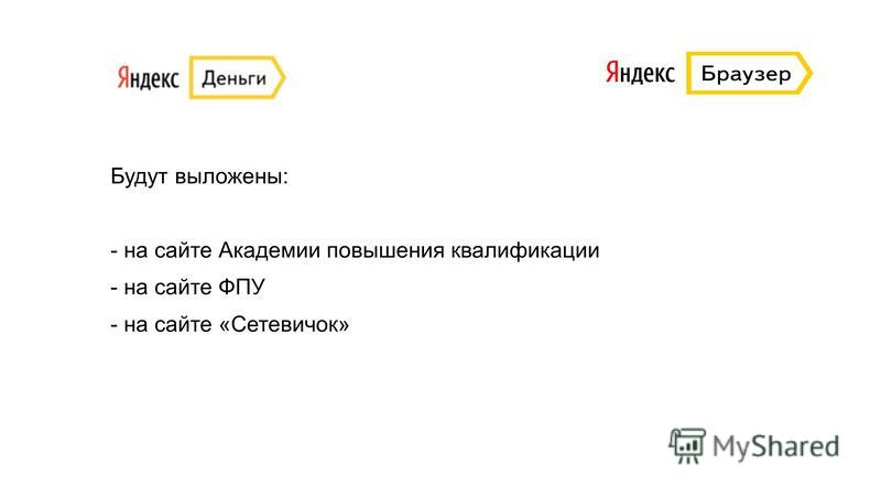 Будут выложены: - на сайте Академии повышения квалификации - на сайте ФПУ - на сайте «Сетевичок»