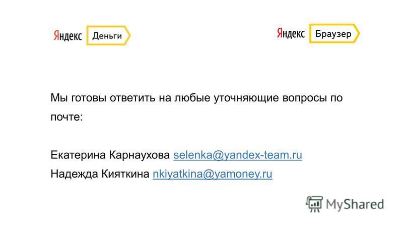 Мы готовы ответить на любые уточняющие вопросы по почте: Екатерина Карнаухова selenka@yandex-team.ru Надежда Кияткина nkiyatkina@yamoney.ru selenka@yandex-team.runkiyatkina@yamoney.ru