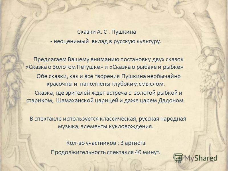 Сказки А. С. Пушкина - неоценимый вклад в русскую культуру. Предлагаем Вашему вниманию постановку двух сказок «Сказка о Золотом Петушке» и «Сказка о рыбаке и рыбке» Обе сказки, как и все творения Пушкина необычайно красочны и наполнены глубоким смысл
