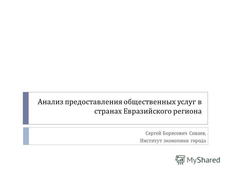 Анализ предоставления общественных услуг в странах Евразийского региона Сергей Борисович Сиваев, Институт экономики города
