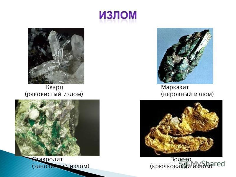 Ставролит (занозистый излом) Золото (крючковатый излом) Марказит (неровный излом) Кварц (раковистый излом)