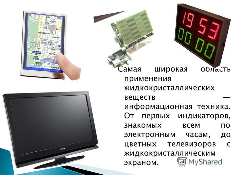Самая широкая область применения жидкокристаллических веществ информационная техника. От первых индикаторов, знакомых всем по электронным часам, до цветных телевизоров с жидкокристаллическим экраном.