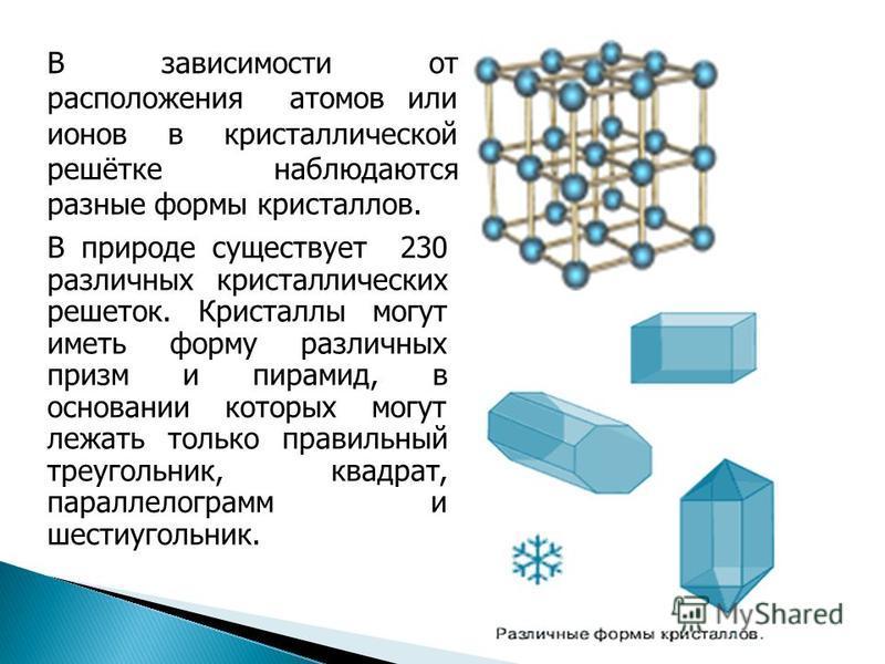 В природе существует 230 различных кристаллических решеток. Кристаллы могут иметь форму различных призм и пирамид, в основании которых могут лежать только правильный треугольник, квадрат, параллелограмм и шестиугольник. В зависимости от расположения