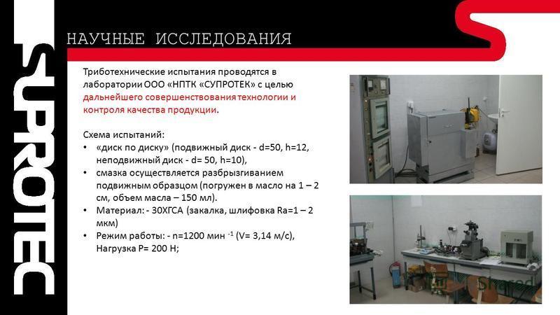 Триботехнические испытания проводятся в лаборатории ООО «НПТК «СУПРОТЕК» с целью дальнейшего совершенствования технологии и контроля качества продукции. Схема испытаний: «диск по диску» (подвижный диск - d=50, h=12, неподвижный диск - d= 50, h=10), с
