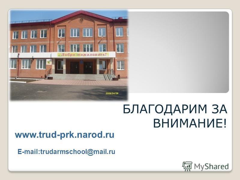 БЛАГОДАРИМ ЗА ВНИМАНИЕ! www.trud-prk.narod.ru Е-mail:trudarmschool@mail.ru