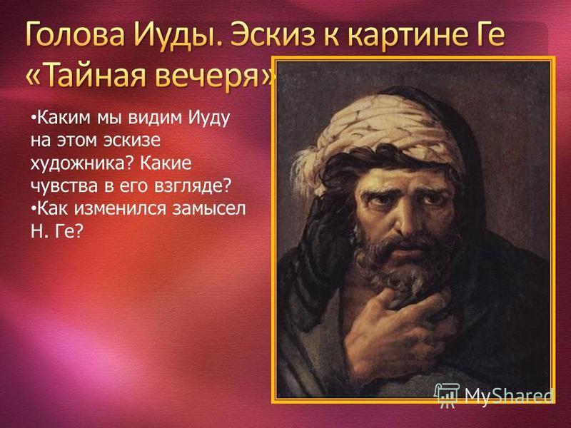 Каким мы видим Иуду на этом эскизе художника? Какие чувства в его взгляде? Как изменился замысел Н. Ге?