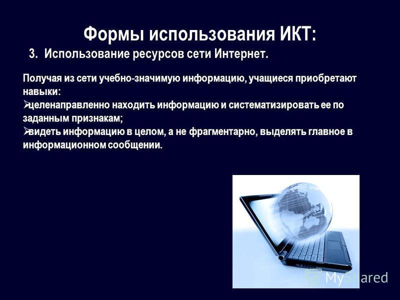 Формы использования ИКТ: 3. Использование ресурсов сети Интернет. Получая из сети учебно-значимую информацию, учащиеся приобретают навыки: целенаправленно находить информацию и систематизировать ее по заданным признакам; видеть информацию в целом, а
