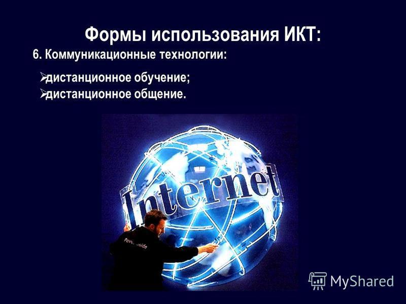 Формы использования ИКТ: 6. Коммуникационные технологии: дистанционное обучение; дистанционное общение.