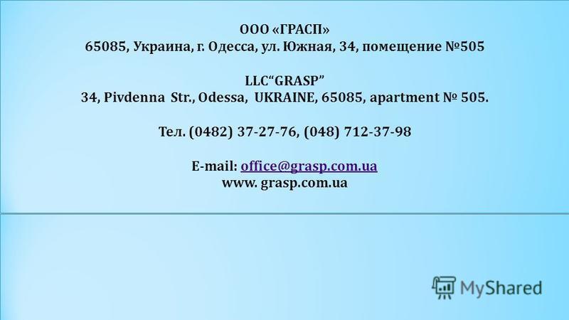 ООО «ГРАСП» 65085, Украина, г. Одесса, ул. Южная, 34, помещение 505 LLCGRASP 34, Pivdenna Str., Odessa, UKRAINE, 65085, apartment 505. Тел. (0482) 37-27-76, (048) 712-37-98 E-mail: office@grasp.com.uaoffice@grasp.com.ua www. grasp.com.ua ООО «ГРАСП»