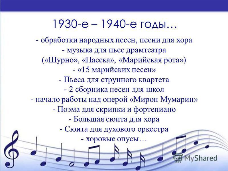 1930-е – 1940-е годы… - обработки народных песен, песни для хора - музыка для пьес драмтеатра («Шурно», «Пасека», «Марийская рота») - «15 марийских песен» - Пьеса для струнного квартета - 2 сборника песен для школ - начало работы над оперой «Мирон Му