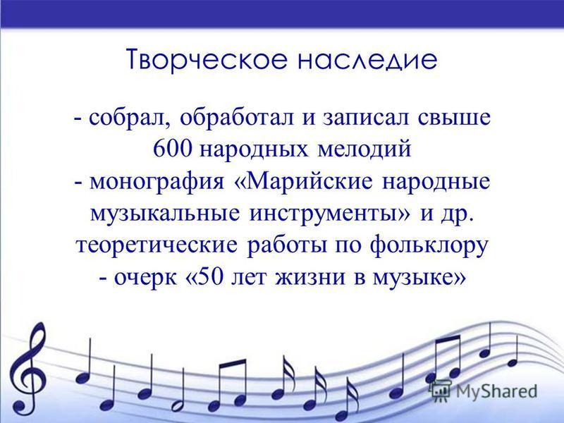 Творческое наследие - собрал, обработал и записал свыше 600 народных мелодий - монография «Марийские народные музыкальные инструменты» и др. теоретические работы по фольклору - очерк «50 лет жизни в музыке»