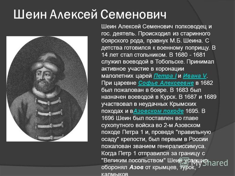 Шеин Алексей Семенович Шеин Алексей Семенович полководец и гос. деятель. Происходил из старинного боярского рода, правнук М.Б. Шеина. С детства готовился к военному поприщу. В 14 лет стал стольником. В 1680 - 1681 служил воеводой в Тобольске. Принима