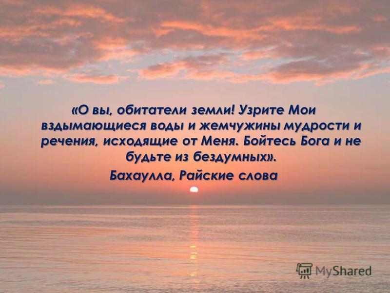 «О вы, обитатели земли! Узрите Мои вздымающиеся воды и жемчужины мудрости и речения, исходящие от Меня. Бойтесь Бога и не будьте из бездумных». Бахаулла, Райские слова