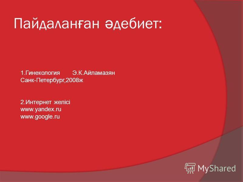 Пайдалан ғ ан ә дебиет: 1.Гинекология Э.К.Айламазян Санк-Петербург,2008ж 2.Интернет желісі www.yandex.ru www.google.ru