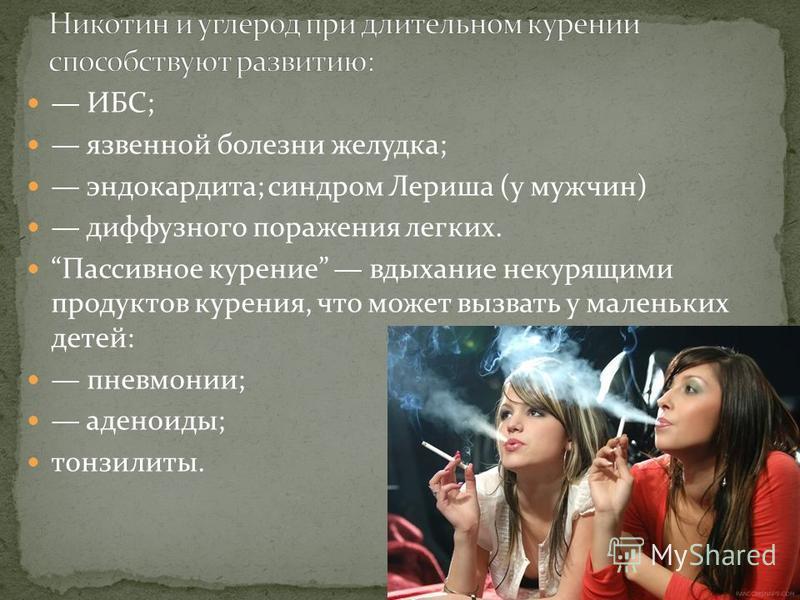 ИБС; язвенной болезни желудка; эндокардита; синдром Лериша (у мужчин) диффузного поражения легких. Пассивное курение вдыхание некурящими продуктов курения, что может вызвать у маленьких детей: пневмонии; аденоиды; тонзилиты.