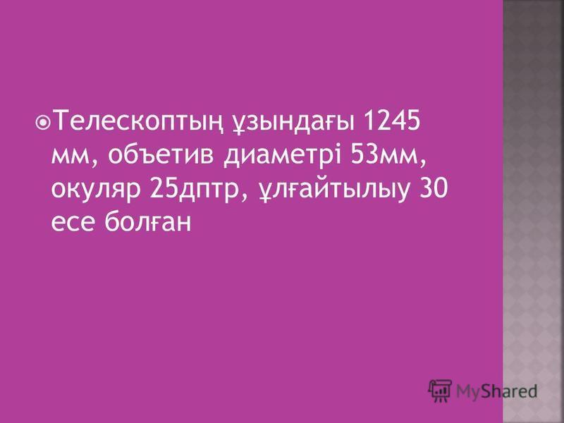 Телескопты ң ұ зында ғ ы 1245 мм, объетив диаметрі 53мм, окуляр 25дптр, ұ л ғ айтылыу 30 есе бол ғ ан